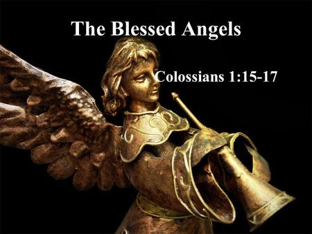 The Blessed Angels Colossians 1:15-17. Angels from the Realms of Glory –They come from another realm, yet are part of the creation –They seem to have.