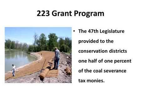 223 Grant Program The 47th Legislature provided to the conservation districts one half of one percent of the coal severance tax monies.