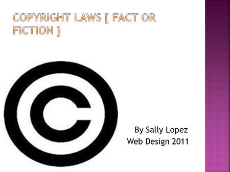 By Sally Lopez Web Design 2011. 1. Each state has it's own copyright laws? 2. You can remain anonymous when you download songs of the internet? 3. Some.