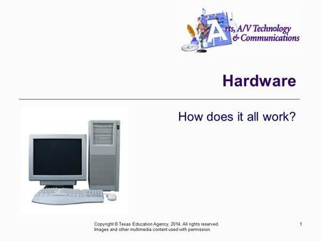 Hardware How does it all work? 1Copyright © Texas Education Agency, 2014. All rights reserved. Images and other multimedia content used with permission.