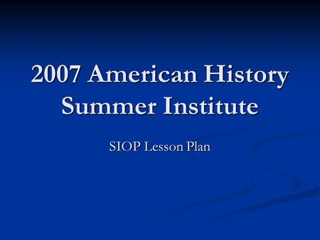 2007 American History Summer Institute SIOP Lesson Plan.