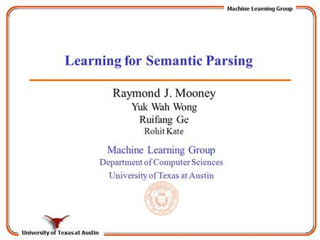 University of Texas at Austin Machine Learning Group Department of Computer Sciences University of Texas at Austin Learning for Semantic Parsing Raymond.