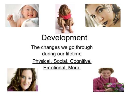 Development The changes we go through during our lifetime Physical, Social, Cognitive, Emotional, Moral.