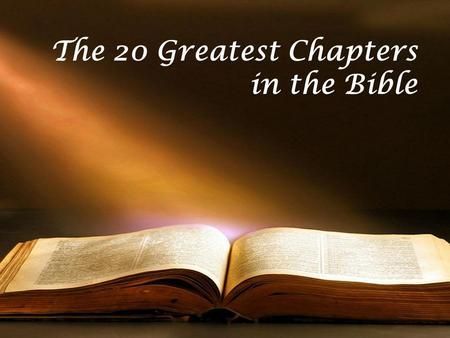 The 20 Greatest Chapters in the Bible. Genesis 01 Exodus 20 Psalms 01 Psalms 23 Psalms 51 Psalms 119 Proverbs 31 Isaiah 40 Isaiah 53 Matthew 05 Matthew.