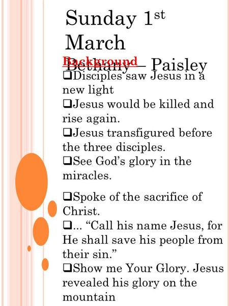 Sunday 1 st March Bethany – Paisley Background  Disciples saw Jesus in a new light  Jesus would be killed and rise again.  Jesus transfigured before.