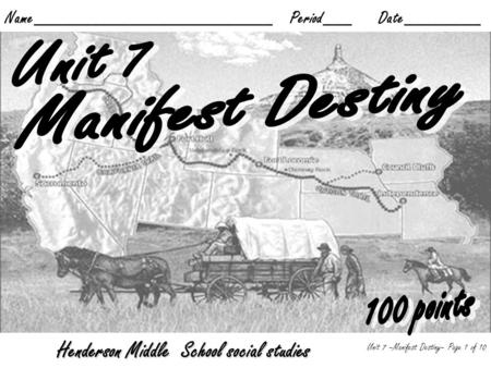 Name_________________________ Period___ Date________ Unit 7 –Manifest Destiny– Page 1 of 10 Henderson Middle School social studies.