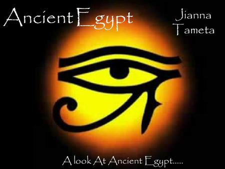 Ancient Egypt Jianna Tameta A look At Ancient Egypt.....