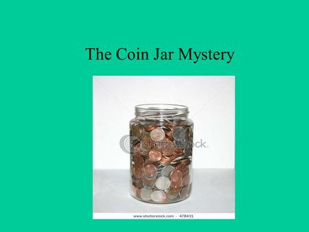 The Coin Jar Mystery. The Problem Tyler's Hardware store is having a contest to guess the the number of coins in a jar. To be entered in a drawing for.