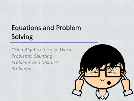Equations and Problem Solving Using Algebra to solve Word Problems: Counting Problems and Mixture Problems.