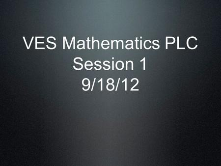 VES Mathematics PLC Session 1 9/18/12. Video What are the implications?