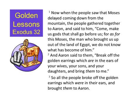 Golden Lessons Exodus 32 1 Now when the people saw that Moses delayed coming down from the mountain, the people gathered together to Aaron, and said to.