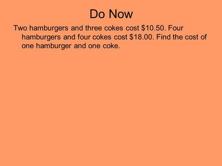 Do Now Two hamburgers and three cokes cost $10.50. Four hamburgers and four cokes cost $18.00. Find the cost of one hamburger and one coke.