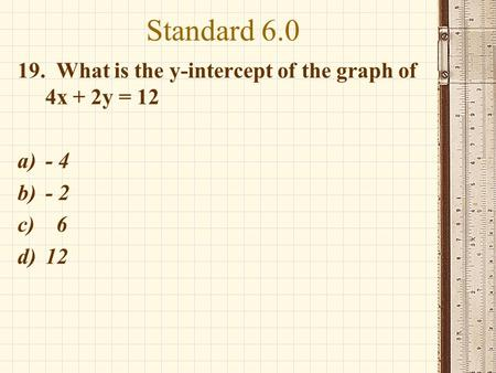 Standard 6.0 19. What is the y-intercept of the graph of 4x + 2y = 12 a)- 4 b)- 2 c) 6 d)12.