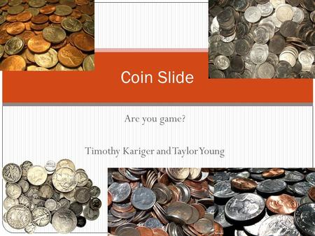 Are you game? Timothy Kariger and Taylor Young Coin Slide.