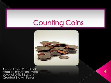  Objective: Students will be able to familiarize themselves with the coin features as well as write the amount of each coin in dollars and cents.