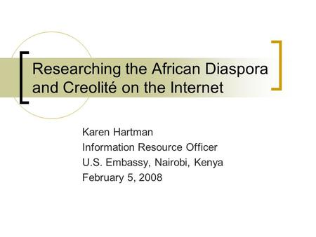 Researching the African Diaspora and Creolité on the Internet Karen Hartman Information Resource Officer U.S. Embassy, Nairobi, Kenya February 5, 2008.