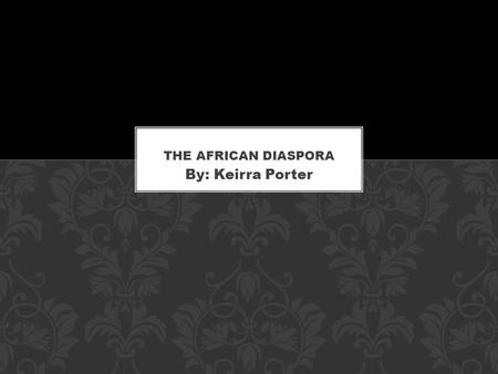 The African Diaspora By: Keirra Porter.