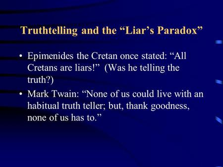 "Truthtelling and the ""Liar's Paradox"" Epimenides the Cretan once stated: ""All Cretans are liars!"" (Was he telling the truth?) Mark Twain: ""None of us could."