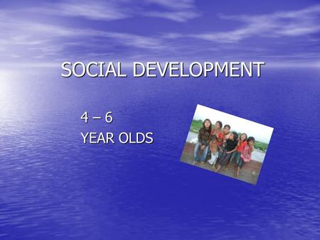 SOCIAL DEVELOPMENT 4 – 6 YEAR OLDS. GENERAL SOCIAL PATTERNS 4 year old 4 year old –Form friendships w/friends –More time in cooperative play –Play best.