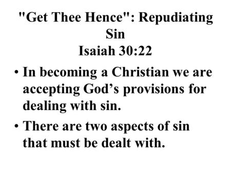 Get Thee Hence: Repudiating Sin Isaiah 30:22 In becoming a Christian we are accepting God's provisions for dealing with sin. There are two aspects of.