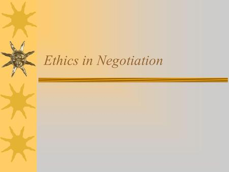 "Ethics in Negotiation. Why Do Ethics Apply to Negotiation?  ""Ethics are broadly applied social standards for what is right or wrong in a particular situation."
