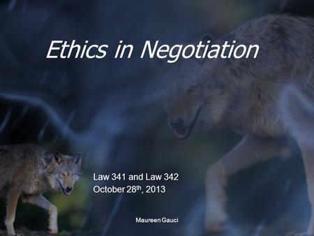 Maureen Gauci Ethics in Negotiation Law 341 and Law 342 October 28 th, 2013.