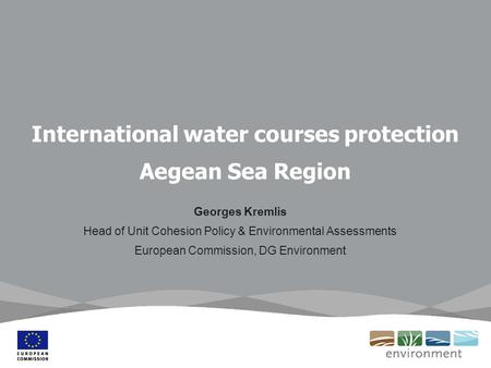 International water courses protection Aegean Sea Region Georges Kremlis Head of Unit Cohesion Policy & Environmental Assessments European Commission,