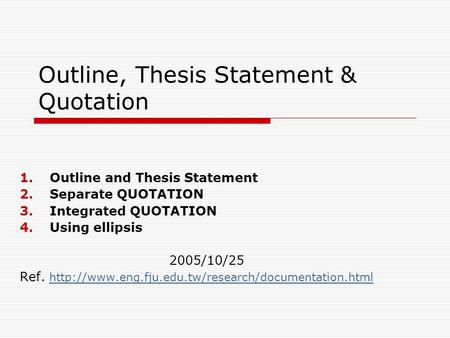 Outline, Thesis Statement & Quotation 1.Outline and Thesis Statement 2.Separate QUOTATION 3.Integrated QUOTATION 4.Using ellipsis 2005/10/25 Ref.