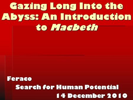 Gazing Long Into the Abyss: An Introduction to Macbeth Feraco Search for Human Potential 14 December 2010.