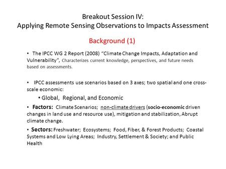 "Breakout Session IV: Applying Remote Sensing Observations to Impacts Assessment Background (1) The IPCC WG 2 Report (2008) ""Climate Change Impacts, Adaptation."