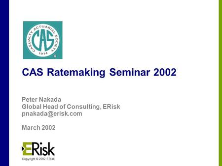Filename Copyright © 2002 ERisk CAS Ratemaking Seminar 2002 Peter Nakada Global Head of Consulting, ERisk March 2002.