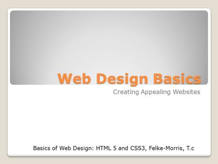 Web Design Basics Creating Appealing Websites Basics of Web Design: HTML 5 and CSS3, Felke-Morris, T.c.
