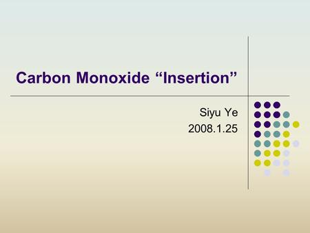 "Carbon Monoxide ""Insertion"" Siyu Ye 2008.1.25. 22 The term ""insertion"" is used to describe the process whereby an unsaturated moiety, which may or may."