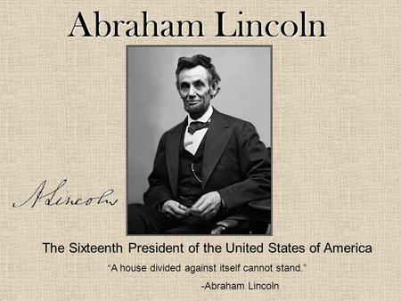 "Abraham Lincoln The Sixteenth President of the United States of America ""A house divided against itself cannot stand."" -Abraham Lincoln."