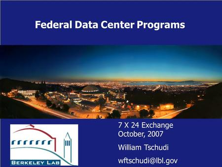 Federal Data Center Programs 7 X 24 Exchange October, 2007 William Tschudi