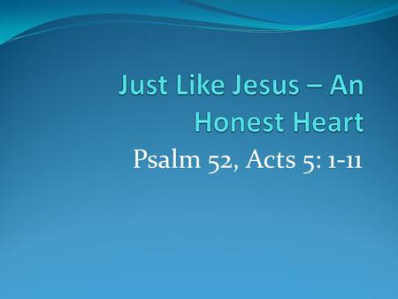 Psalm 52, Acts 5: 1-11. An Honest Heart Ps. 52, Acts 5 Acts 5 story seems right out of the O. T. Like other O.T. stories, harsh… 'lied & died.' 9 th Commandment.