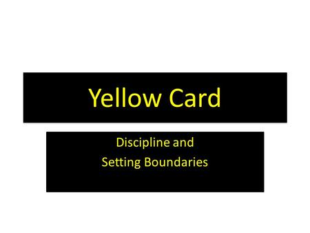Yellow Card Discipline and Setting Boundaries. Tonight's Objectives  Understand that testing limits is a natural human behavior  Develop skills and.