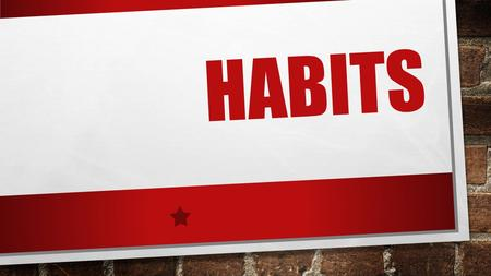 HABITS. WHAT ARE HABITS? THINGS WE DO REPEATEDLY. MOST OF THE TIME WE ARE HARDLY AWARE THAT WE HAVE THEM. THEIR ARE ACTIONS WE DO NO AUTOPILOT. EXAMPLES.