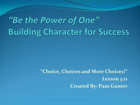 """Choice, Choices and More Choices!"" Lesson 3.11 Created By: Pam Gunter."