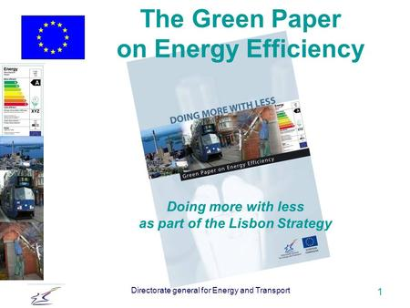 Directorate general for Energy and Transport 1 Doing more with less as part of the Lisbon Strategy The Green Paper on Energy Efficiency.