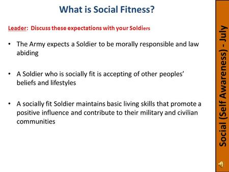 The Army expects a Soldier to be morally responsible and law abiding A Soldier who is socially fit is accepting of other peoples' beliefs and lifestyles.