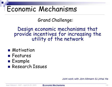Jean Walrand – NSF – April 24-25, 20031/5 Economic Mechanisms Grand Challenge: Design economic mechanisms that provide incentives for increasing the utility.