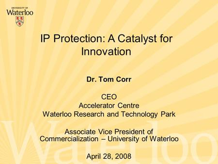 Dr. Tom Corr CEO Accelerator Centre Waterloo Research and Technology Park Associate Vice President of Commercialization – University of Waterloo April.