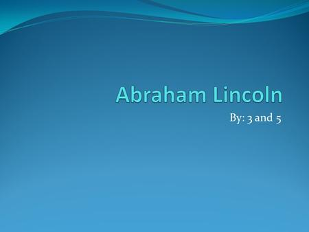 By: 3 and 5 This is Abe Abraham Lincoln was a very important president. He stopped slavery. People wanted to sell slaves but Abraham didn't let them.