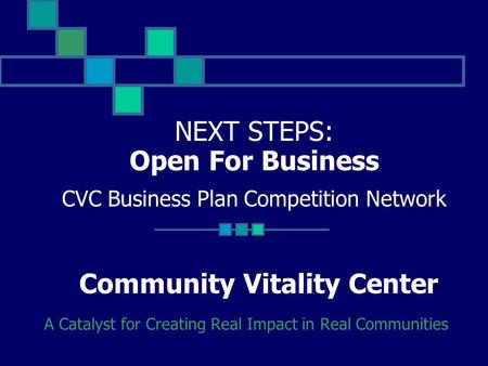 NEXT STEPS: Open For Business CVC Business Plan Competition Network Community Vitality Center A Catalyst for Creating Real Impact in Real Communities.