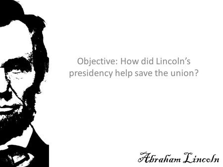 Objective: How did Lincoln's presidency help save the union? Abraham Lincoln.