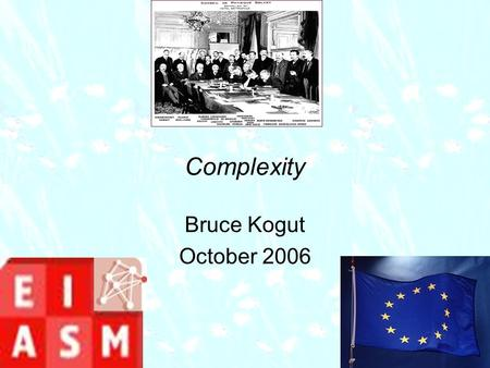 Complexity Bruce Kogut October 2006. We are entering the epoch of the digitalization of knowledge: past, present, and future Sciences bring to this new.