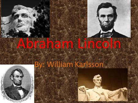 Abraham Lincoln By: William Karlsson. Childhood Abraham Lincoln was born in a log cabin in Kentucky. Mother was called Nancy Dad called Thomas.