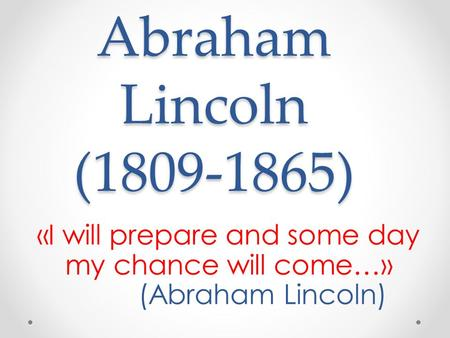 Abraham Lincoln (1809-1865) «I will prepare and some day my chance will come…» (Abraham Lincoln)