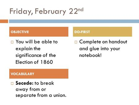 Friday, February 22 nd  You will be able to explain the significance of the Election of 1860  Complete on handout and glue into your notebook! OBJECTIVEDO-FIRST.